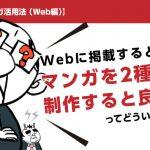 【マンガ活用法( Web編)】 Webに掲載するとき、マンガを2種類制作すると良いってどういうこと?