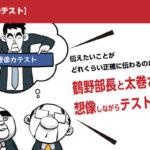 【想像力テスト】伝えたいことがどれくらい正確に伝わるのか?鶴野部長と太巻さんが想像しながらテストしてみた。