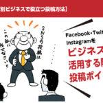 【SNS別ビジネスで役立つ投稿方法】Facebook・Twitter・Instagramをビジネスで活用する際の投稿ポイント
